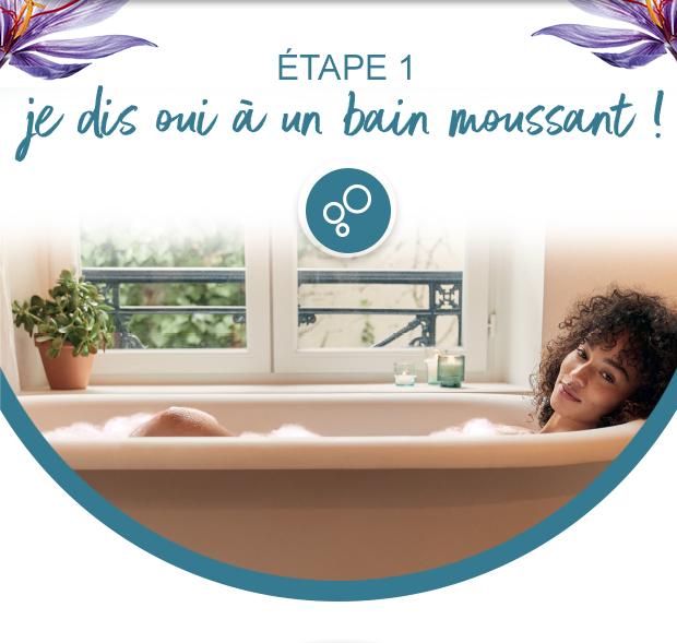 Etape 1 - Je dis oui à un bain moussant !